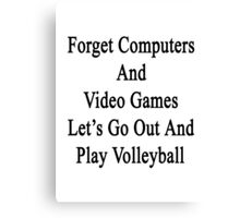 Forget Computers And Video Games Let's Go Out And Play Volleyball  Canvas Print