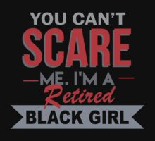 You Can't Scare Me. I'm A Retired Black Girl - TShirts & Hoodies by funnyshirts2015