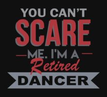 You Can't Scare Me. I'm A Retired Dancer - TShirts & Hoodies by funnyshirts2015