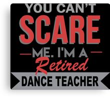 You Can't Scare Me. I'm A Retired Dance Teacher - TShirts & Hoodies Canvas Print