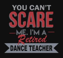 You Can't Scare Me. I'm A Retired Dance Teacher - TShirts & Hoodies by funnyshirts2015