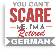 You Can't Scare Me. I'm A Retired German - TShirts & Hoodies Canvas Print