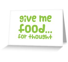 Give me FOOD... for thought Greeting Card