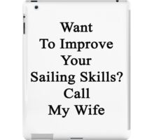 Want To Improve Your Sailing Skills? Call My Wife  iPad Case/Skin