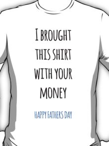 I Brought This With Your Money - Fathers Day T-Shirt