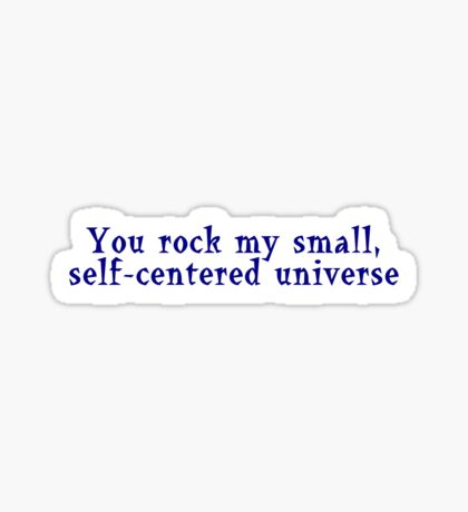 You rock my small, self-centered universe Sticker