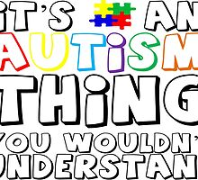 It's An Autism Thing You Wouldn't Understand by TeeHunter