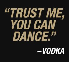 Trust me, you can dance. Says vodka. by grapphist