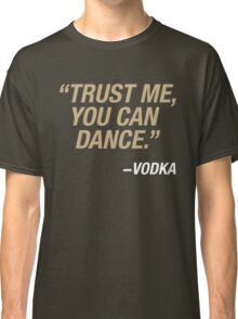 Trust me, you can dance. Says vodka. Classic T-Shirt