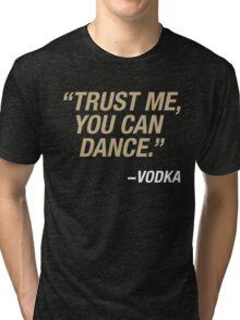 Trust me, you can dance. Says vodka. Tri-blend T-Shirt