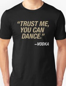 Trust me, you can dance. Says vodka. Unisex T-Shirt