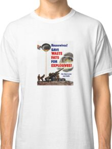 Housewives! Save Waste Fats For Explosives! Classic T-Shirt