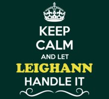 Keep Calm and Let LEIGHANN Handle it by Neilbry
