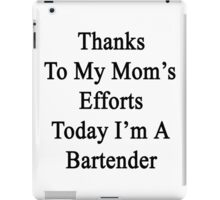 Thanks To My Mom's Efforts Today I'm A Bartender  iPad Case/Skin