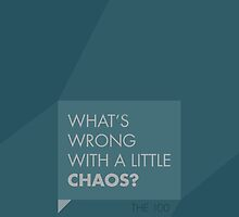 """The 100 """"What's Wrong With A Little Chaos?"""" by mooblr"""