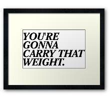 You're Gonna Carry That Weight. Framed Print