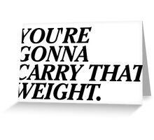 You're Gonna Carry That Weight. Greeting Card