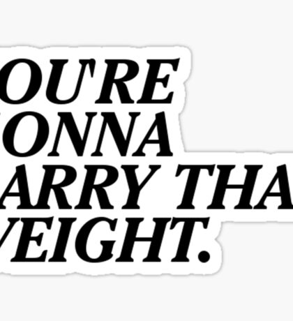 You're Gonna Carry That Weight. Sticker