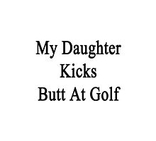 My Daughter Kicks Butt At Golf  by supernova23