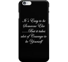 Easy to be someone else... but it takes alot of courage to be yourself iPhone Case/Skin