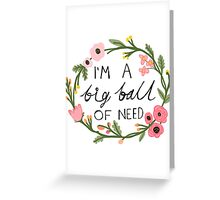 I'm a big ball of need Greeting Card