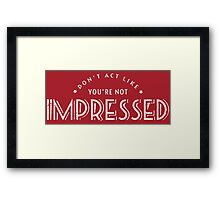 Don't Act Like You're Not Impressed Framed Print