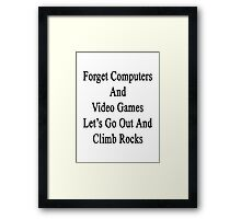 Forget Computers And Video Games Let's Go Out And Climb Rocks  Framed Print