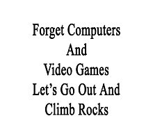 Forget Computers And Video Games Let's Go Out And Climb Rocks  Photographic Print