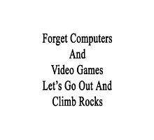 Forget Computers And Video Games Let's Go Out And Climb Rocks  by supernova23