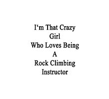 I'm That Crazy Girl Who Loves Being A Rock Climbing Instructor  by supernova23