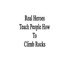 Real Heroes Teach People How To Climb Rocks  by supernova23
