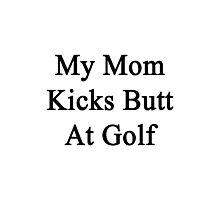 My Mom Kicks Butt At Golf  Photographic Print