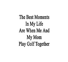 The Best Moments In My Life Are When Me And My Mom Play Golf Together  by supernova23