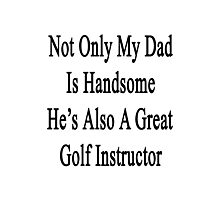 Not Only My Dad Is Handsome He's Also A Great Golf Instructor  Photographic Print