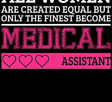 all women are created equal but only the finest become a medical assistant by teeshoppy