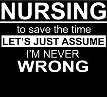i majored in nursing to save time let's just assume i'm never wrong by teeshoppy