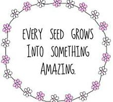 Every Seed Grows Into Something Amazing by project-hip