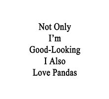 Not Only I'm Good Looking I Also Love Pandas  by supernova23