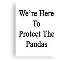 We're Here To Protect The Pandas  Canvas Print