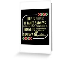 Life is Ironic, it takes Sadness to know what Happiness is, Noise to appreciate Silence and Absence to value Presence #9100138 Greeting Card