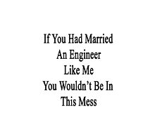 If You Had Married An Engineer Like Me You Wouldn't Be In This Mess  by supernova23