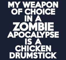 My weapon of choice in a Zombie Apocalypse is a chicken drumstick by onebaretree
