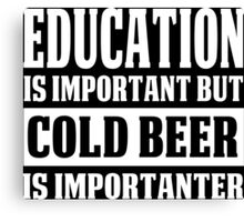 Education Is Important But Cold Beer Is Importanter - Custom Tshirt Canvas Print