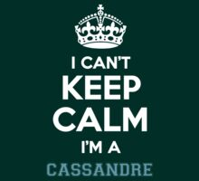 I can't keep calm I'm a CASSANDRE by icanting