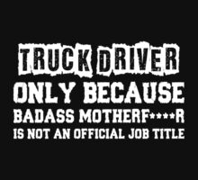 Truck Driver Only Because Badass Motherfucker Is Not An Official Job Title by classydesigns