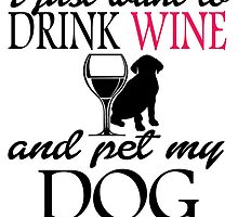 I JUST WANT TO DRINK WINE AND PET MY DOG by fandesigns