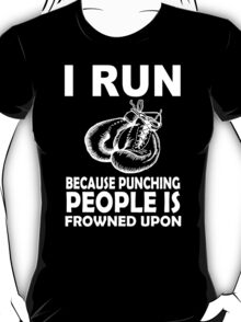 I Run Because Punching Peoples Is Frowned Upon - Funny Tshirt T-Shirt