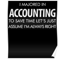 I MAJORED IN ACCOUNTING TO SAVETIME LET'S JUST ASSUME I'M ALWAYS RIGHT Poster