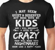I MAY SEEM QUIET & RESERVED BUT MESS WITH MY KIDS AND I WILL BREAKOUT A LEVEL OF CRAZY THAT WILL MAKE YOUR NIGHTMARES SEEM LIKE A HAPPY PLACE Unisex T-Shirt