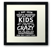 I MAY SEEM QUIET & RESERVED BUT MESS WITH MY KIDS AND I WILL BREAKOUT A LEVEL OF CRAZY THAT WILL MAKE YOUR NIGHTMARES SEEM LIKE A HAPPY PLACE Framed Print